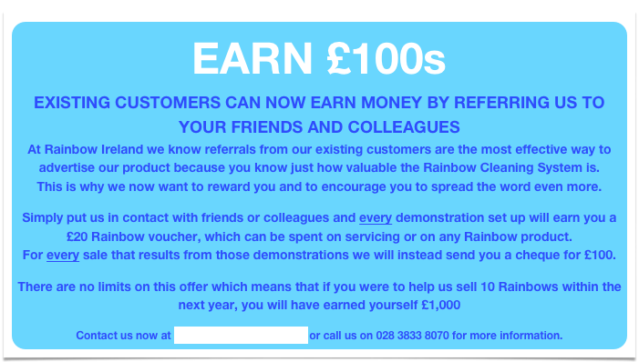 EARN £100s  EXISTING CUSTOMERS CAN NOW EARN MONEY BY REFERRING US TO YOUR FRIENDS AND COLLEAGUES At Rainbow Ireland we know referrals from our existing customers are the most effective way to advertise our product because you know just how valuable the Rainbow Cleaning System is. This is why we now want to reward you and to encourage you to spread the word even more.  Simply put us in contact with friends or colleagues and every demonstration set up will earn you a £20 Rainbow voucher, which can be spent on servicing or on any Rainbow product. For every sale that results from those demonstrations we will instead send you a cheque for £100.  There are no limits on this offer which means that if you were to help us sell 10 Rainbows within the next year, you will have earned yourself £1,000  Contact us now at info@rainbowireland.com or call us on 028 3833 8070 for more information.